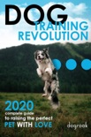 Dog Training Revolution : 2020 Complete Guide to Raising the Perfect Pet with Love book summary, reviews and download