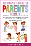 The Complete Guide For Parents (3 books in 1): Everything You Need to Know to Raise Kids With Adhd and Stop Teens Anxiety, Teaching Them How to Build Mental Toughness and Manage Emotions book summary, reviews and download