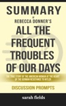 All the Frequent Troubles of Our Days: The True Story of the American Woman at the Heart of the German Resistance to Hitler by Rebecca Donner (Discussion Prompts) book summary, reviews and downlod