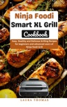 Ninja foodi Smart XL Grill Cookbook : Easy, Healthy and Delicous Grilling Recipes for Beginners and Advanced Users of Ninja foodi Grill book summary, reviews and download