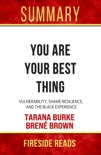You Are Your Best Thing: Vulnerability, Shame Resilience, and the Black Experience by Tarana Burke and Brené Brown: Summary by Fireside Reads book summary, reviews and downlod