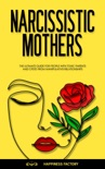 Narcissistic Mothers: The Ultimate Guide for People with Toxic Parents and CPSTD from Manipulative Relationships book summary, reviews and download