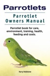 Parrotlets. Parrotlet Owners Manual. Parrotlet Book for Care, Environment, Training, Health, Feeding and Costs. book summary, reviews and download
