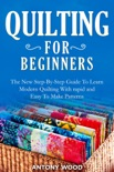 Quilting for Beginners: The New Step-By-Step Guide To Learn Modern Quilting With rapid and Easy To Make Patterns book summary, reviews and download