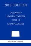 Colorado Revised Statutes - Title 18 - Criminal Code (2018 Edition) book summary, reviews and downlod
