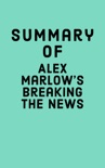Summary of Alex Marlow's Breaking the News book summary, reviews and downlod