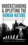Understanding and Uplifting the Human Nature: How to Change Thoughts, Beliefs and Attitudes, While Predicting and Transforming the Future to Get Recognition and Become Wealthy book summary, reviews and download