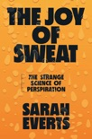 The Joy of Sweat: The Strange Science of Perspiration book summary, reviews and download