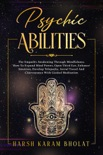 Psychic Abilities: The Empath's Awakening through Mindfulness. How to Expand Mind Power, Open Third Eye, Enhance Intuition, Develop Telepathy, Astral Travel and Clairvoyance with Guided Meditation book summary, reviews and download