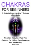 Chakras for Beginners: A Guide to Understanding 7 Chakras of the Body: Nourish, Heal, And Fuel The Chakras For Higher Consciousness And Awakening! e-book