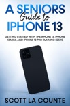 A Seniors Guide to iPhone 13: Getting Started With the iPhone 13, iPhone 13 Mini, and iPhone 13 Pro Running iOS 15 e-book