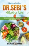 Beginners Guide to Dr. Sebi's Diet: Embark on Dr. Sebi Alkaline Plant-Based Healing Diet With This Easy To Follow Beginners Guide And Learn The Basic Benefit Principles In This Guide e-book