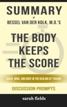 The Body Keeps the Score: Brain, Mind, and Body in the Healing of Trauma by Bessel van der Kolk, M. D. (Discussion Prompts) book summary, reviews and downlod
