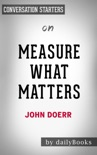 Measure What Matters: How Google, Bono, and the Gates Foundation Rock the World with OKRs by John Doerr: Conversation Starters book summary, reviews and downlod