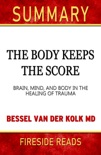 The Body Keeps the Score: Brain, Mind, and Body in the Healing of Trauma by Bessel Van Der Kolk MD: Summary by Fireside Reads book summary, reviews and downlod