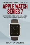The Insanely Simple Guide to Apple Watch Series 7: Getting Started with the Latest Apple Watch and watchOS 8 e-book