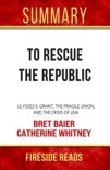 To Rescue the Republic: Ulysses S. Grant, the Fragile Union, and the Crisis of 1876 by Bret Baier and Catherine Whitney: Summary by Fireside Reads book summary, reviews and downlod