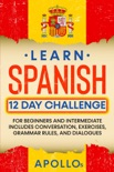 Learn Spanish 12 Day Challenge: For Beginners And Intermediate Includes Conversation, Exercises, Grammar Rules, And Dialogues book summary, reviews and download