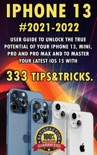 iPhone 13:2021-2022 User Guide to Unlock the True Potential of Your iPhone 13, Mini, Pro and Pro Max and to Master Your Latest iOS 15 with 333 Tips&Tricks. book summary, reviews and download