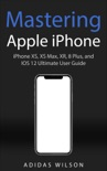 Mastering Apple iPhone - iPhone XS, XS Max, XR, 8 Plus, and IOS 12 Ultimate User Guide book summary, reviews and download