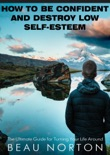 How to Be Confident and Destroy Low Self-Esteem: The Ultimate Guide for Turning Your Life Around book summary, reviews and download