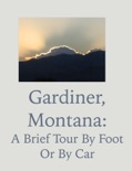 Gardiner, Montana: A Brief Tour by Foot or by Car book summary, reviews and download