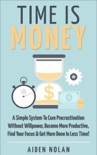 Time Is Money: A Simple System To Cure Procrastination Without Willpower, Become More Productive, Find Your Focus & Get More Done In Less Time! book summary, reviews and download