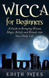 Wicca for Beginners: A Guide to Bringing Wiccan Magic,Beliefs and Rituals into Your Daily Life book summary, reviews and download