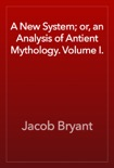 A New System; or, an Analysis of Antient Mythology. Volume I. book summary, reviews and download
