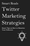 Twitter Marketing Strategies: Smart Tips on How to Monetize Your Followers book summary, reviews and downlod