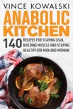 Anabolic Kitchen: 140 Recipes for Staying Lean, Building Muscle and Staying Healthy for Men and Women book summary, reviews and download