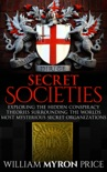Secret Societies: The Hidden Conspiracy Theories Surrounding The World's Most Mysterious Secret Organizations e-book