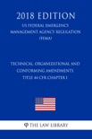 Technical, Organizational and Conforming Amendments - Title 44 CFR Chapter I (US Federal Emergency Management Agency Regulation) (FEMA) (2018 Edition) book summary, reviews and downlod