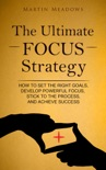 The Ultimate Focus Strategy: How to Set the Right Goals, Develop Powerful Focus, Stick to the Process, and Achieve Success book summary, reviews and downlod