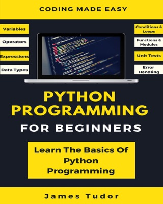 Python Programming For Beginners: Learn The Basics Of Python Programming by James Tudor E-Book Download