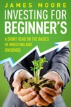 Investing for Beginners a Short Read on the Basics of Investing and Dividends book summary, reviews and download