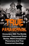 True Paranormal: Encounters with the Worlds Unknown: Paranormal Ghost Stories, Weird Unexplained Phenomena and True Paranormal Hauntings book summary, reviews and download
