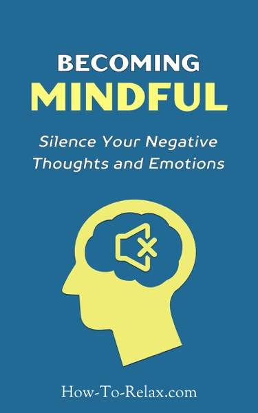 Becoming Mindful: Silence Your Negative Thoughts and Emotions to Regain Control of Your Life by HowToRelax Blog Team Book Summary, Reviews and E-Book Download