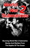 World War II Submarines: Stunning World War 2 Submarine Stories And Warfare From The Depths Of The Ocean book summary, reviews and download