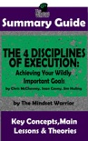 Summary Guide: The 4 Disciplines of Execution: Achieving Your Wildly Important Goals by: Chris McChesney, Sean Covey, Jim Huling The Mindset Warrior Summary Guide book summary, reviews and downlod