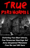 True Paranormal: Disturbing True Ghost Stories, True Paranormal Hauntings And Scary Unexplained Phenomena From The Last 300 Years book summary, reviews and download