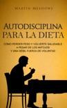 Autodisciplina para la dieta: Cómo perder peso y volverte saludable a pesar de los antojos y una débil fuerza de voluntad book summary, reviews and downlod