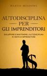 Autodisciplina per gli imprenditori: Sviluppare e mantenere l'autodisciplina in veste di imprenditore book summary, reviews and downlod