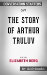 The Story of Arthur Truluv: A Novel by Elizabeth Berg: Conversation Starters book summary, reviews and downlod
