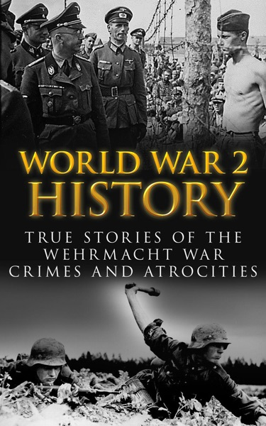 World War 2 History: True Stories of the Wehrmacht War Crimes and Atrocities by Cyrus J. Zachary Book Summary, Reviews and E-Book Download