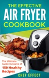 The Effective Air Fryer Cookbook: The Ultimate Guide Inclusive of 150 Healthy Recipes e-book