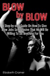 Blow By Blow: A Step-by-step Guide On How To Give Blow Jobs So Explosive That He Will Be Willing To Do Anything For You book summary, reviews and download