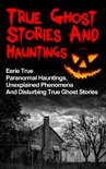 True Ghost Stories and Hauntings: Eerie True Paranormal Hauntings, Unexplained Phenomena And Disturbing True Ghost Stories book summary, reviews and download