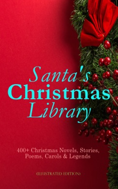 Santa's Christmas Library: 400+ Christmas Novels, Stories, Poems, Carols & Legends (Illustrated Edition) E-Book Download