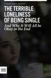 The Terrible Loneliness of Being Single, and Why It Will All be Okay in the End book summary, reviews and downlod